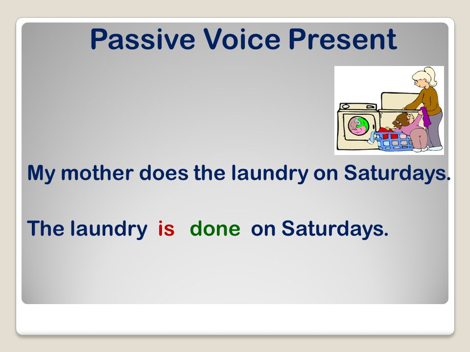 Passive Voice Present My mother does the laundry on Saturdays. The laundryisdoneon Saturdays.