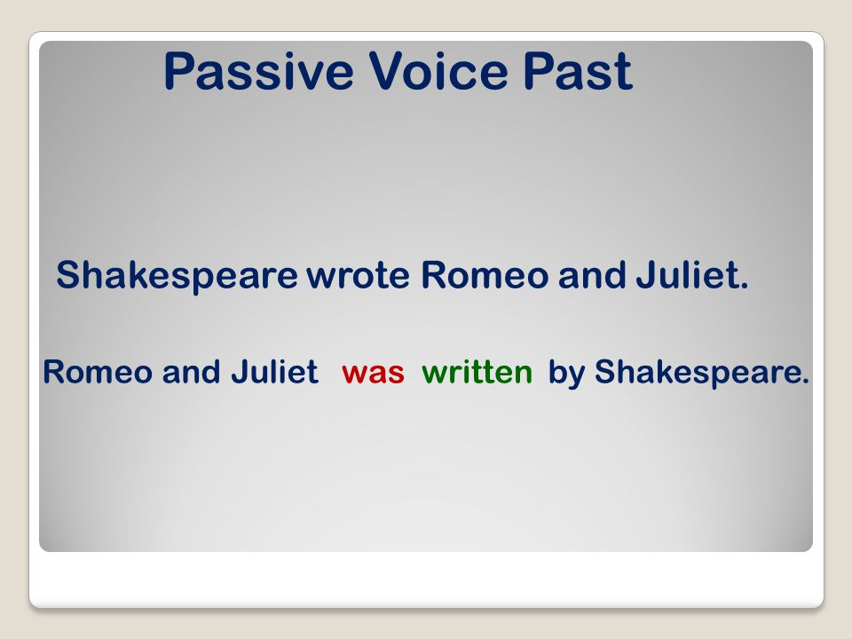 Passive Voice Past Shakespeare wrote Romeo and Juliet. Romeo and Julietwaswrittenby Shakespeare.