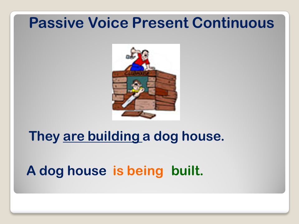 Passive Voice Present Continuous They are building a dog house. A dog houseis beingbuilt.
