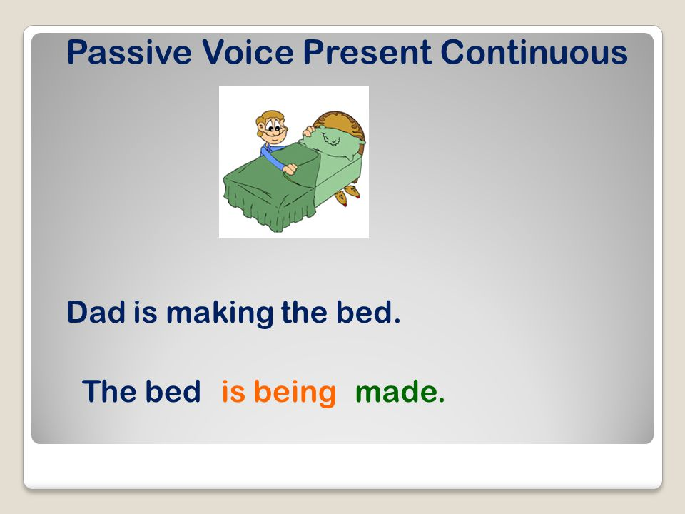Passive Voice Present Continuous Dad is making the bed. The bedis beingmade.
