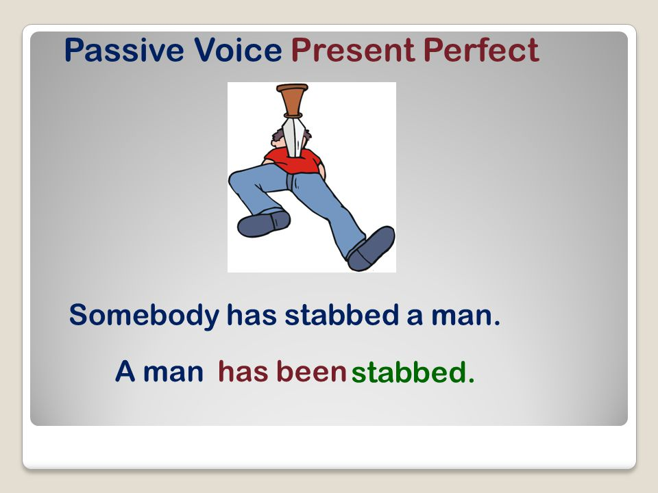 Passive Voice Present Perfect Somebody has stabbed a man. A manhas been stabbed.