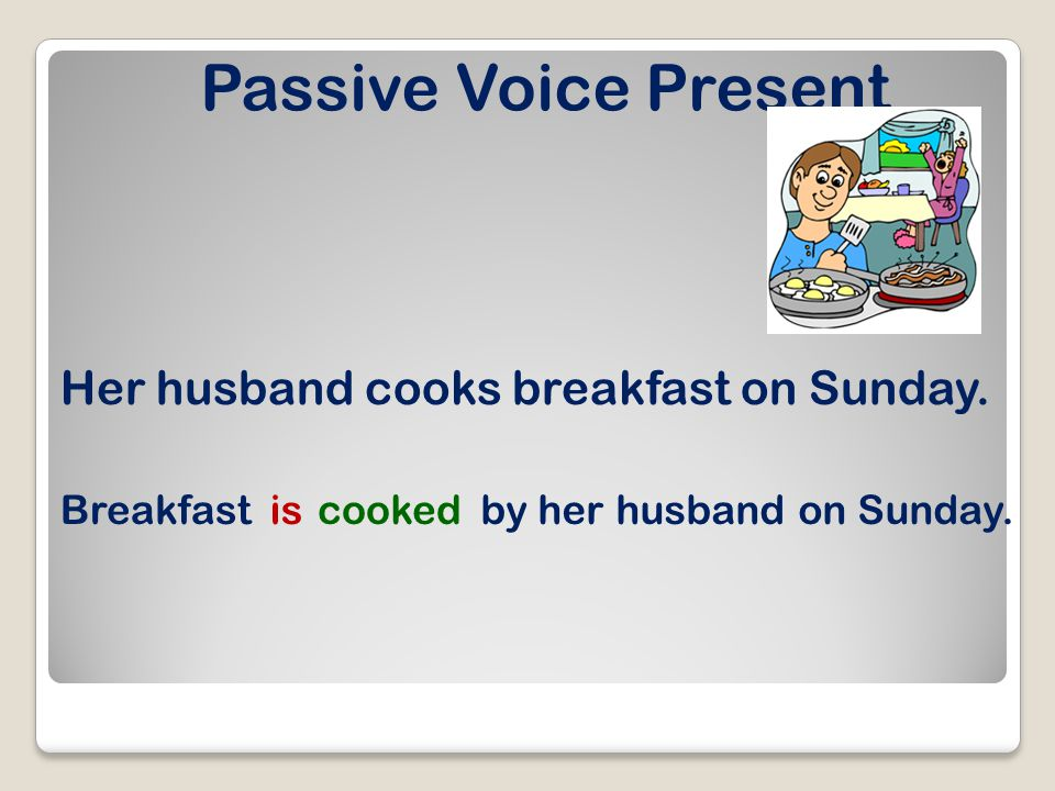 Passive Voice Present Her husband cooks breakfast on Sunday.