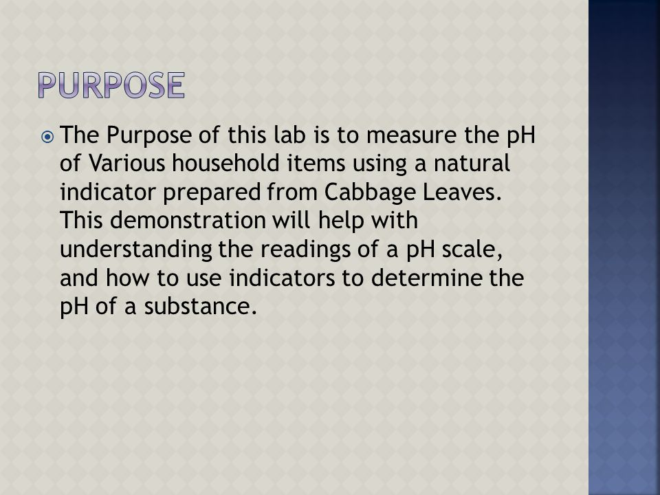  The Purpose of this lab is to measure the pH of Various household items using a natural indicator prepared from Cabbage Leaves. This demonstration w