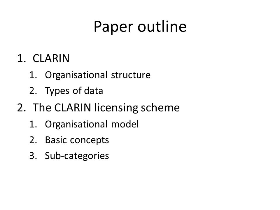 Paper outline 1.CLARIN 1.Organisational structure 2.Types of data 2.The CLARIN licensing scheme 1.Organisational model 2.Basic concepts 3.Sub-categories
