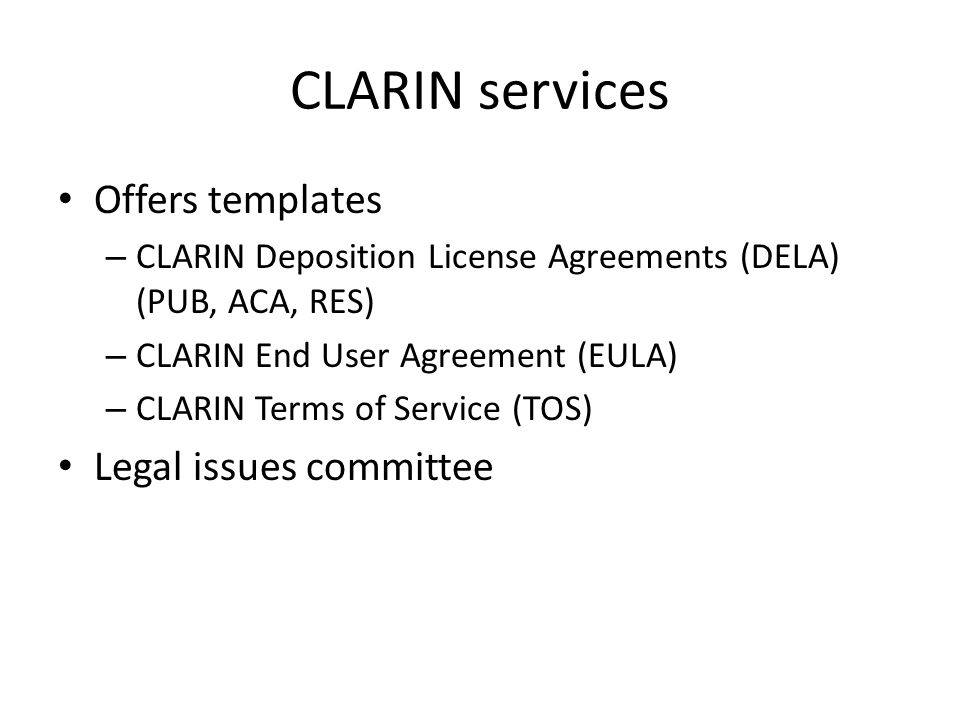 CLARIN services Offers templates – CLARIN Deposition License Agreements (DELA) (PUB, ACA, RES) – CLARIN End User Agreement (EULA) – CLARIN Terms of Service (TOS) Legal issues committee