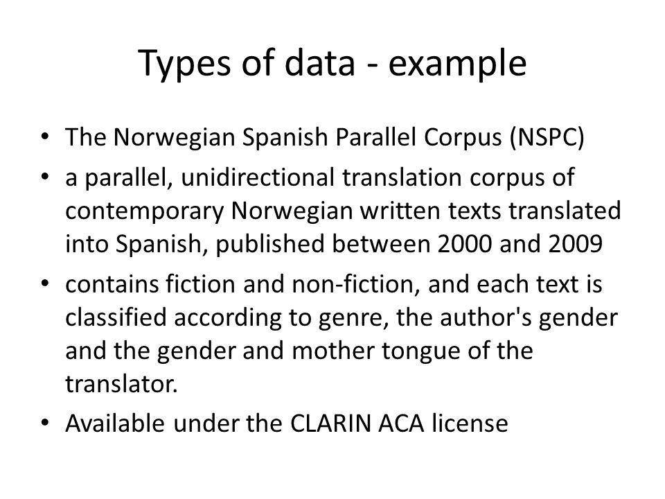 Types of data - example The Norwegian Spanish Parallel Corpus (NSPC) a parallel, unidirectional translation corpus of contemporary Norwegian written texts translated into Spanish, published between 2000 and 2009 contains fiction and non-fiction, and each text is classified according to genre, the author s gender and the gender and mother tongue of the translator.