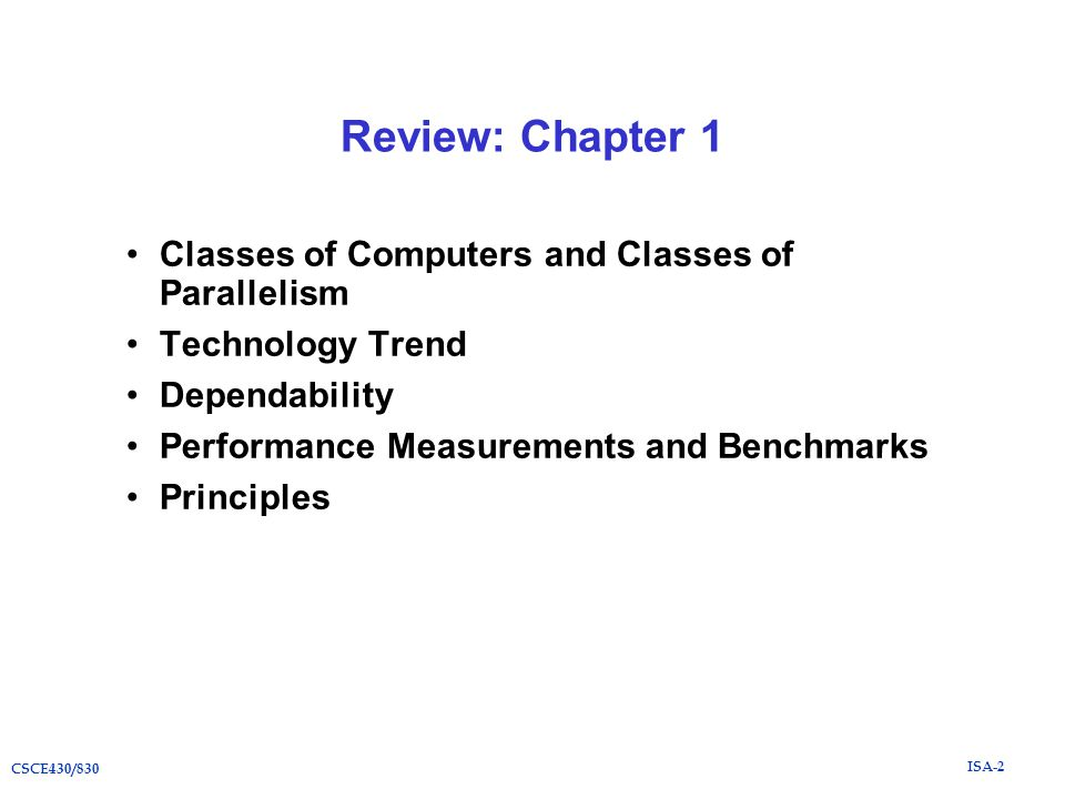 ISA-2 CSCE430/830 Review: Chapter 1 Classes of Computers and Classes of Parallelism Technology Trend Dependability Performance Measurements and Benchmarks Principles