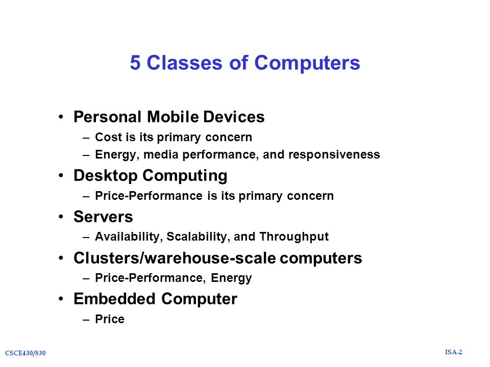 ISA-2 CSCE430/830 5 Classes of Computers Personal Mobile Devices –Cost is its primary concern –Energy, media performance, and responsiveness Desktop Computing –Price-Performance is its primary concern Servers –Availability, Scalability, and Throughput Clusters/warehouse-scale computers –Price-Performance, Energy Embedded Computer –Price