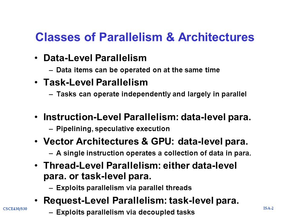 ISA-2 CSCE430/830 Classes of Parallelism & Architectures Data-Level Parallelism –Data items can be operated on at the same time Task-Level Parallelism –Tasks can operate independently and largely in parallel Instruction-Level Parallelism: data-level para.