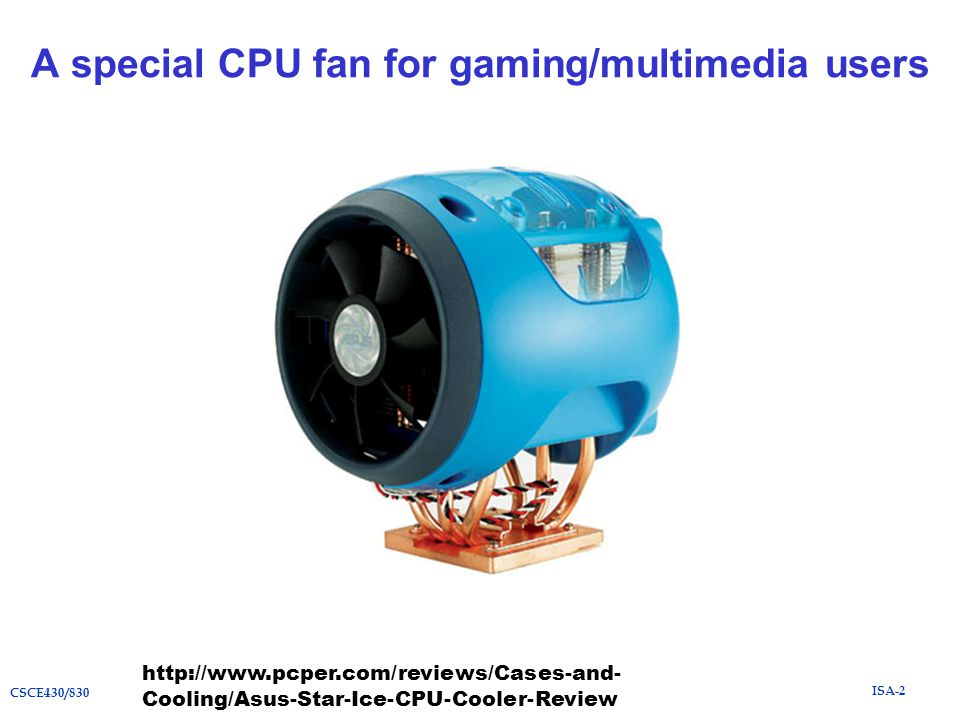 ISA-2 CSCE430/830 A special CPU fan for gaming/multimedia users http://www.pcper.com/reviews/Cases-and- Cooling/Asus-Star-Ice-CPU-Cooler-Review
