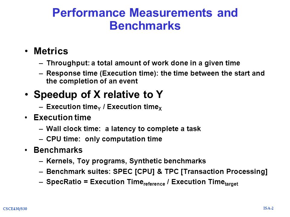 ISA-2 CSCE430/830 Performance Measurements and Benchmarks Metrics –Throughput: a total amount of work done in a given time –Response time (Execution time): the time between the start and the completion of an event Speedup of X relative to Y –Execution time Y / Execution time X Execution time –Wall clock time: a latency to complete a task –CPU time: only computation time Benchmarks –Kernels, Toy programs, Synthetic benchmarks –Benchmark suites: SPEC [CPU] & TPC [Transaction Processing] –SpecRatio = Execution Time reference / Execution Time target
