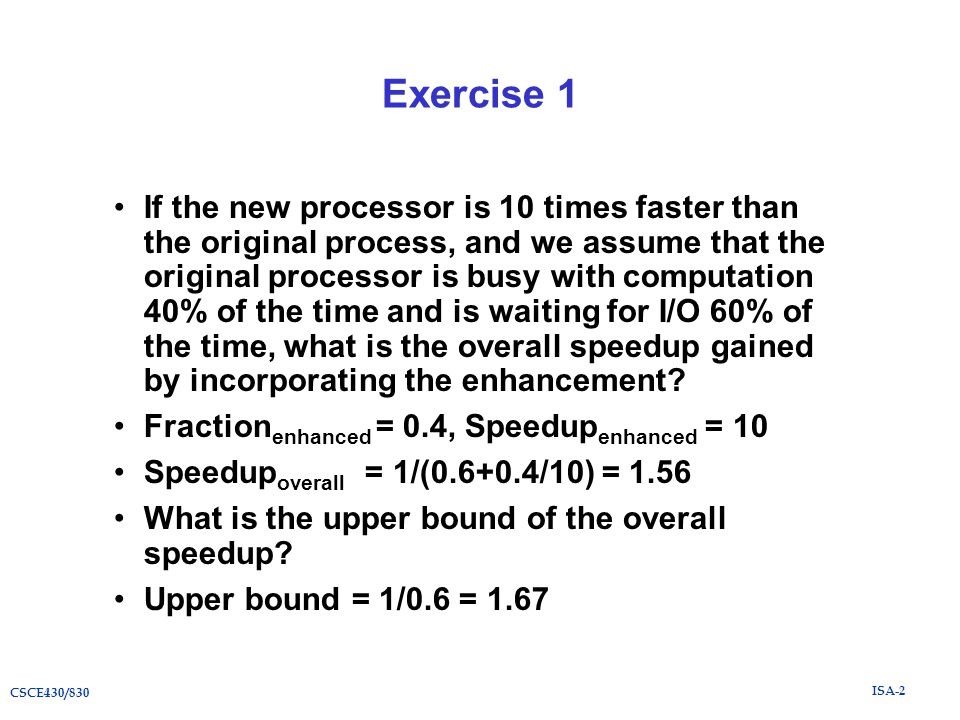 ISA-2 CSCE430/830 Exercise 1 If the new processor is 10 times faster than the original process, and we assume that the original processor is busy with computation 40% of the time and is waiting for I/O 60% of the time, what is the overall speedup gained by incorporating the enhancement.