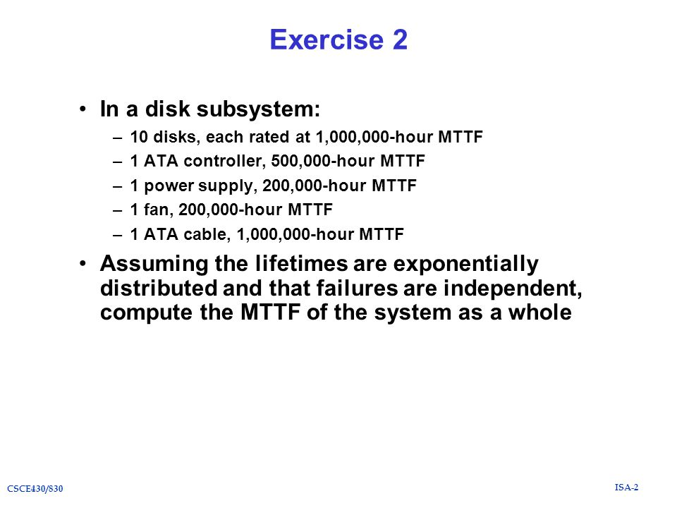 ISA-2 CSCE430/830 Exercise 2 In a disk subsystem: –10 disks, each rated at 1,000,000-hour MTTF –1 ATA controller, 500,000-hour MTTF –1 power supply, 200,000-hour MTTF –1 fan, 200,000-hour MTTF –1 ATA cable, 1,000,000-hour MTTF Assuming the lifetimes are exponentially distributed and that failures are independent, compute the MTTF of the system as a whole