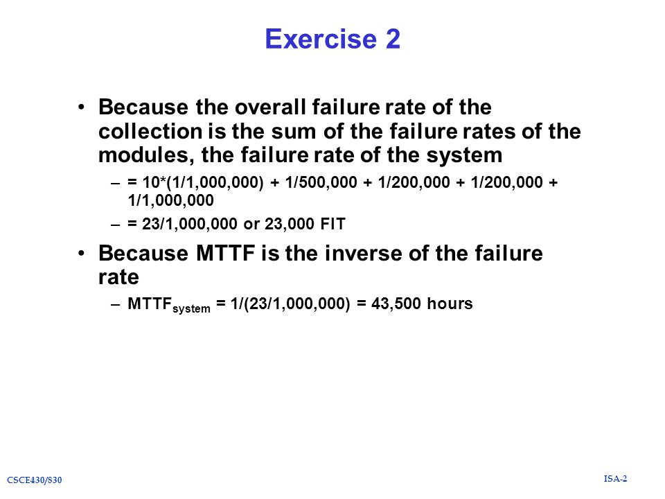 ISA-2 CSCE430/830 Exercise 2 Because the overall failure rate of the collection is the sum of the failure rates of the modules, the failure rate of the system –= 10*(1/1,000,000) + 1/500,000 + 1/200,000 + 1/200,000 + 1/1,000,000 –= 23/1,000,000 or 23,000 FIT Because MTTF is the inverse of the failure rate –MTTF system = 1/(23/1,000,000) = 43,500 hours