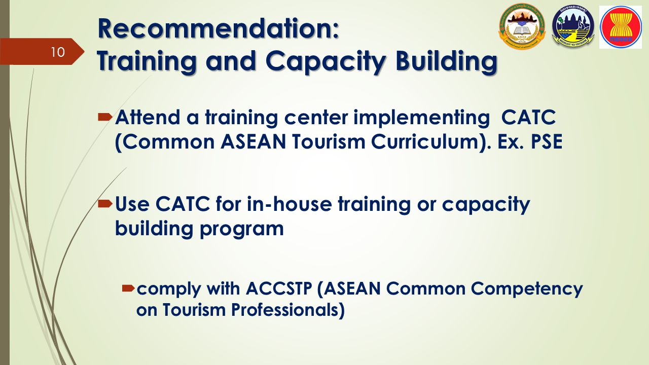 Recommendation: Training and Capacity Building  Attend a training center implementing CATC (Common ASEAN Tourism Curriculum). Ex. PSE  Use CATC for