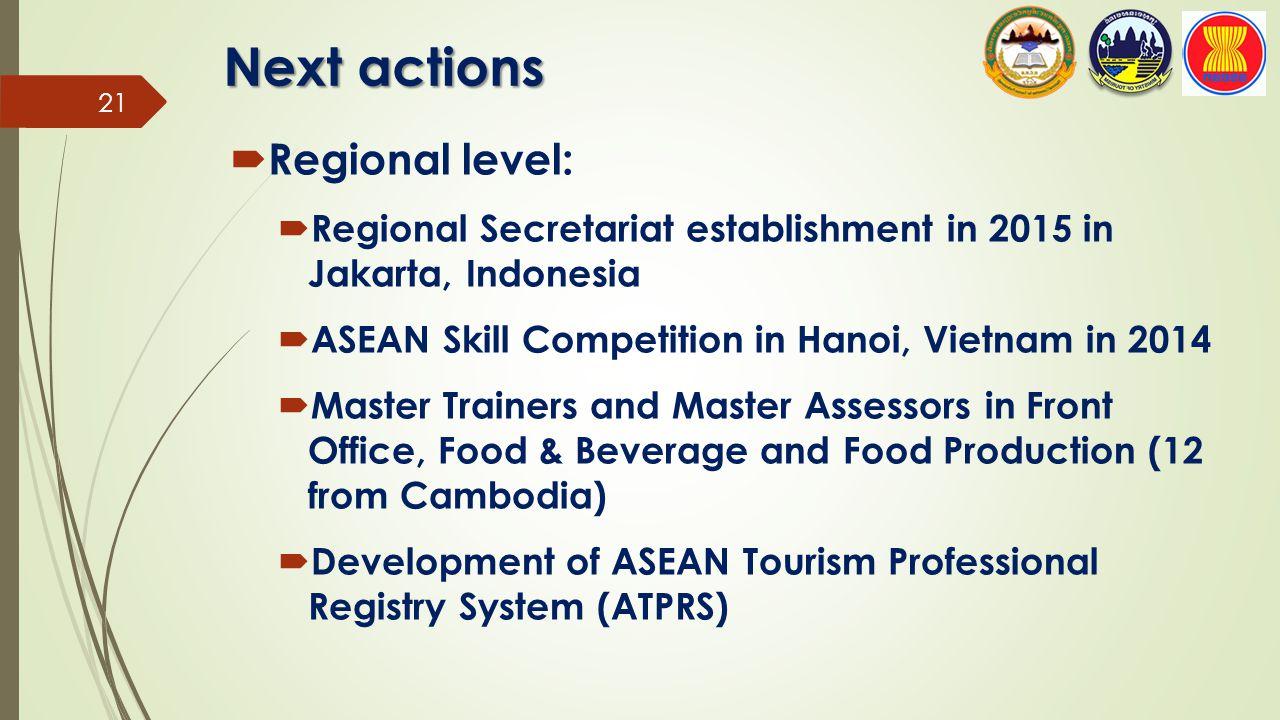 Next actions  Regional level:  Regional Secretariat establishment in 2015 in Jakarta, Indonesia  ASEAN Skill Competition in Hanoi, Vietnam in 2014