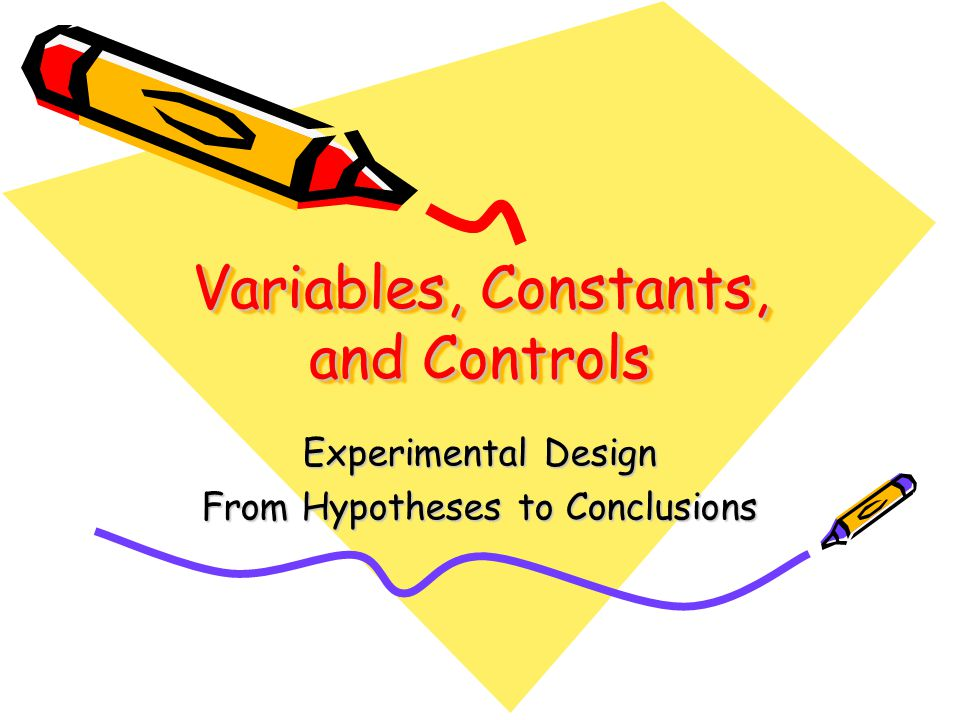 Variables, Constants, and Controls Experimental Design From Hypotheses to Conclusions