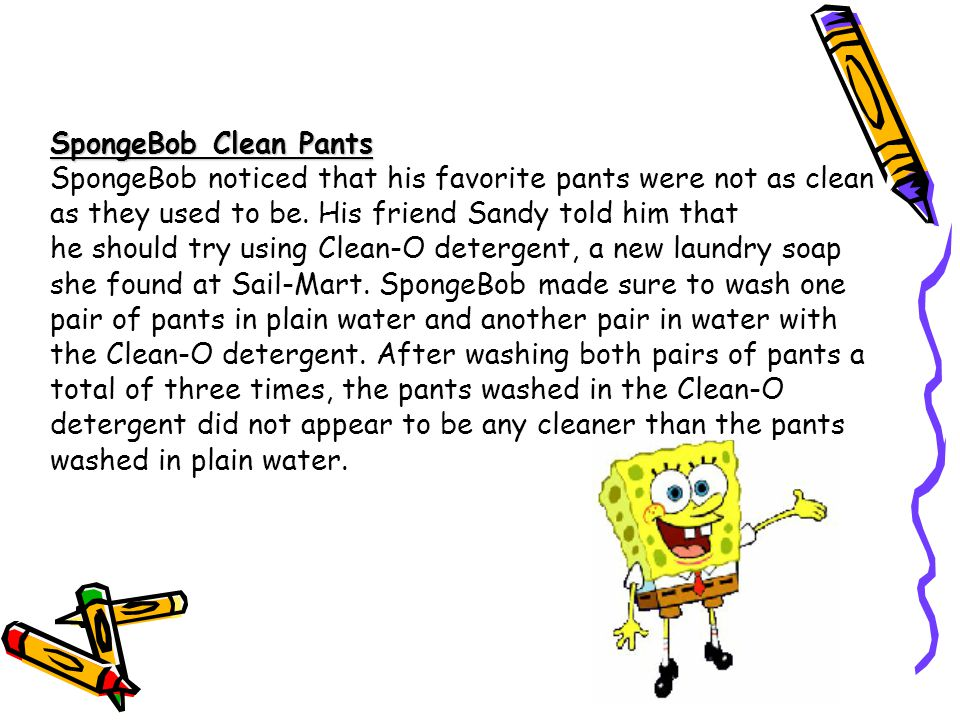 SpongeBob Clean Pants SpongeBob noticed that his favorite pants were not as clean as they used to be. His friend Sandy told him that he should try usi