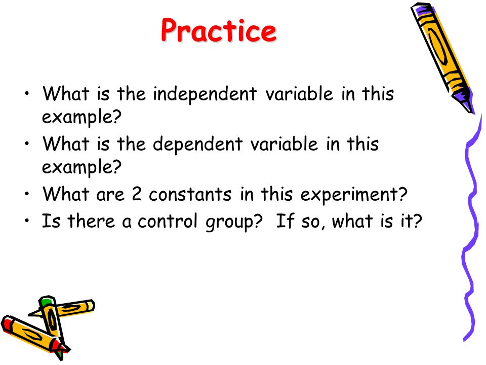 Practice What is the independent variable in this example? What is the dependent variable in this example? What are 2 constants in this experiment? Is