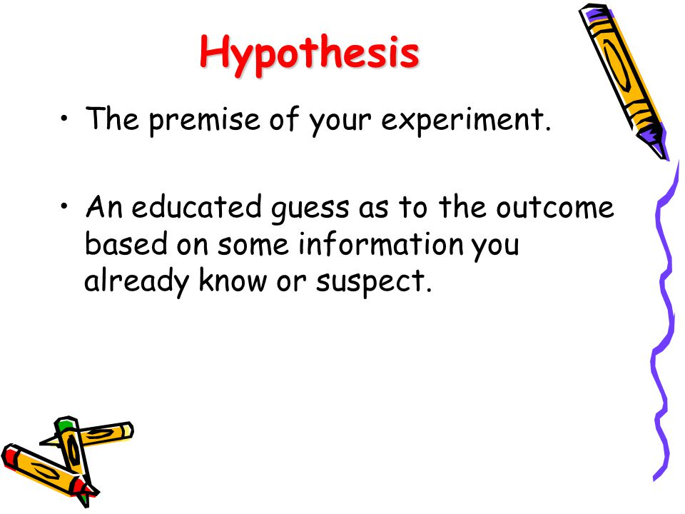 Hypothesis The premise of your experiment. An educated guess as to the outcome based on some information you already know or suspect.