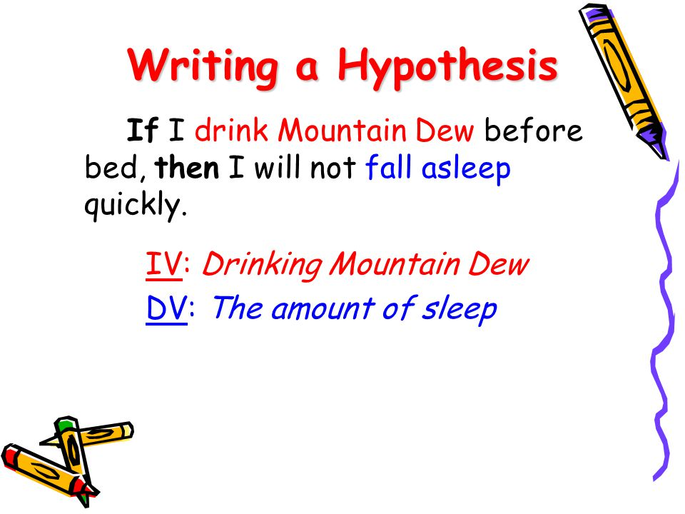 Writing a Hypothesis If I drink Mountain Dew before bed, then I will not fall asleep quickly. IV: Drinking Mountain Dew DV: The amount of sleep
