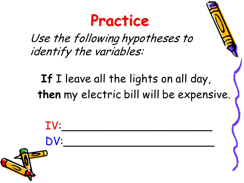 Practice Use the following hypotheses to identify the variables: If I leave all the lights on all day, then my electric bill will be expensive. IV:___