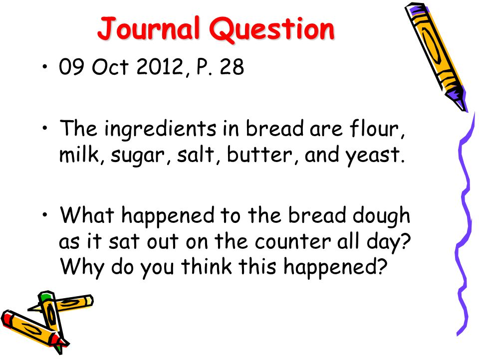 JournalQuestion Journal Question 09 Oct 2012, P. 28 The ingredients in bread are flour, milk, sugar, salt, butter, and yeast. What happened to the bre