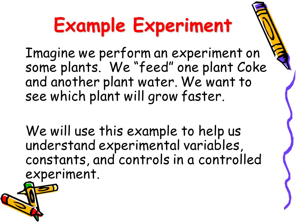 "Example Experiment Imagine we perform an experiment on some plants. We ""feed"" one plant Coke and another plant water. We want to see which plant will"