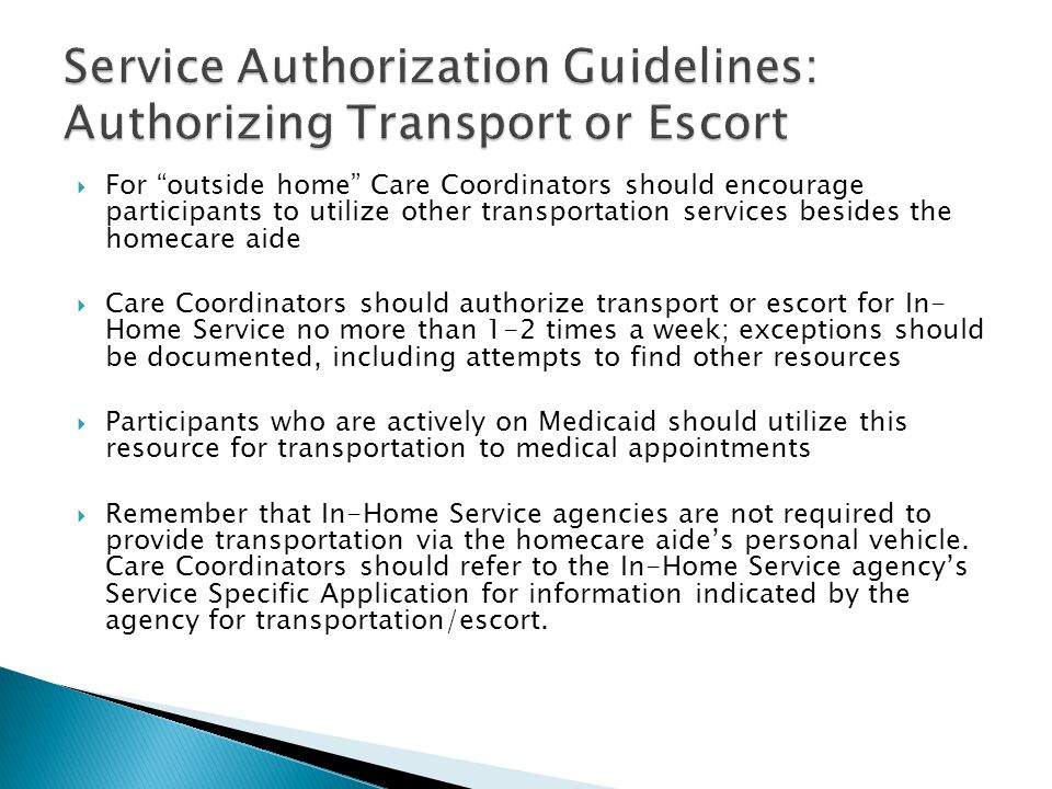  For outside home Care Coordinators should encourage participants to utilize other transportation services besides the homecare aide  Care Coordinators should authorize transport or escort for In- Home Service no more than 1-2 times a week; exceptions should be documented, including attempts to find other resources  Participants who are actively on Medicaid should utilize this resource for transportation to medical appointments  Remember that In-Home Service agencies are not required to provide transportation via the homecare aide's personal vehicle.