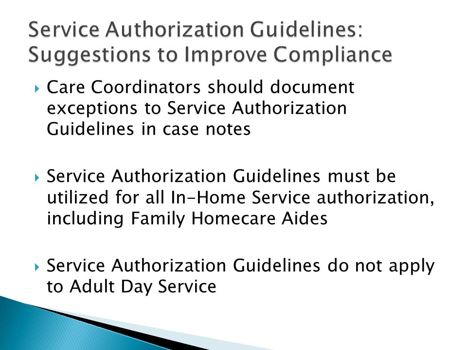  Care Coordinators should document exceptions to Service Authorization Guidelines in case notes  Service Authorization Guidelines must be utilized for all In-Home Service authorization, including Family Homecare Aides  Service Authorization Guidelines do not apply to Adult Day Service