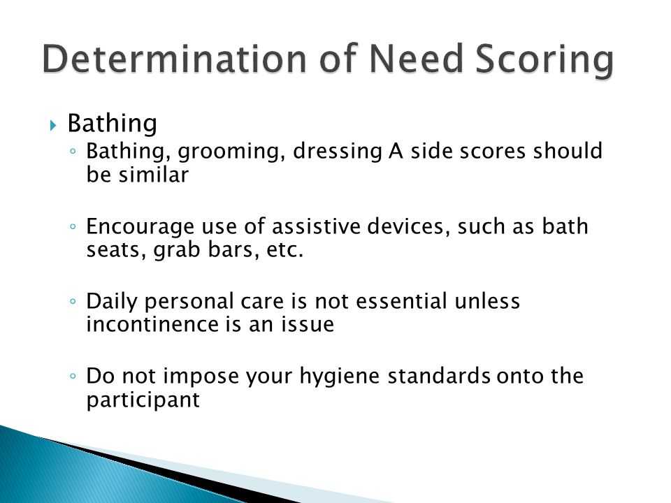  Bathing ◦ Bathing, grooming, dressing A side scores should be similar ◦ Encourage use of assistive devices, such as bath seats, grab bars, etc.