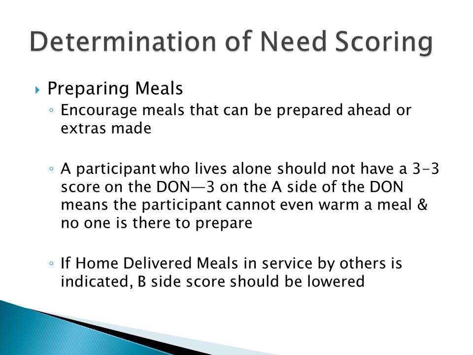  Preparing Meals ◦ Encourage meals that can be prepared ahead or extras made ◦ A participant who lives alone should not have a 3-3 score on the DON—3
