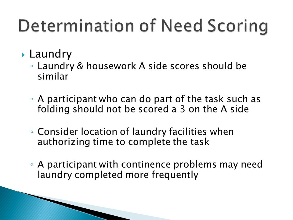  Laundry ◦ Laundry & housework A side scores should be similar ◦ A participant who can do part of the task such as folding should not be scored a 3 on the A side ◦ Consider location of laundry facilities when authorizing time to complete the task ◦ A participant with continence problems may need laundry completed more frequently