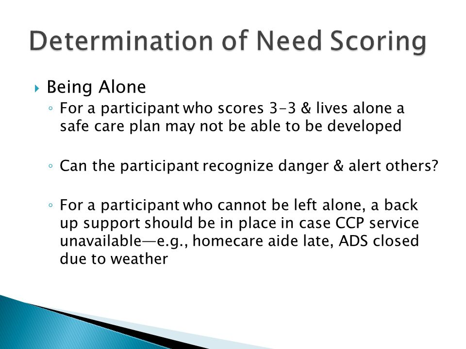 Being Alone ◦ For a participant who scores 3-3 & lives alone a safe care plan may not be able to be developed ◦ Can the participant recognize danger & alert others.