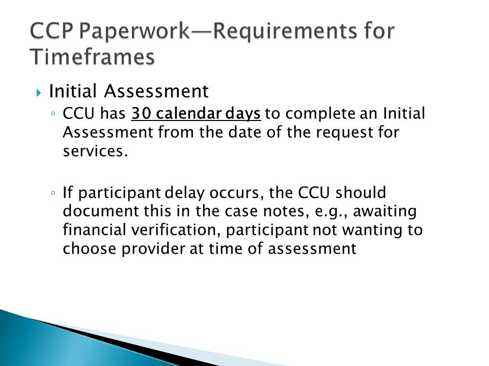  Initial Assessment ◦ CCU has 30 calendar days to complete an Initial Assessment from the date of the request for services. ◦ If participant delay oc
