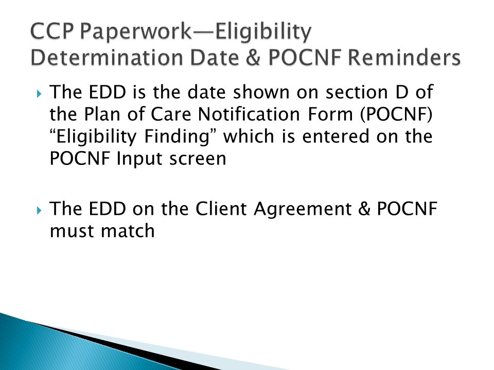  The EDD is the date shown on section D of the Plan of Care Notification Form (POCNF) Eligibility Finding which is entered on the POCNF Input screen  The EDD on the Client Agreement & POCNF must match