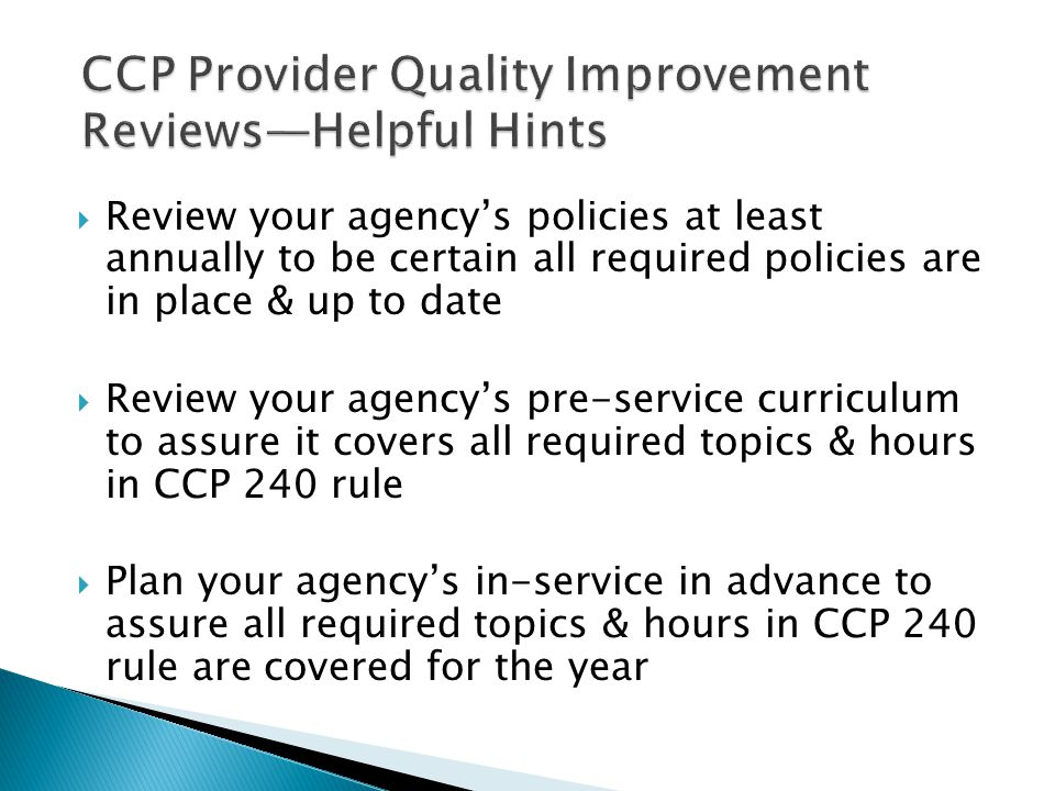  Review your agency's policies at least annually to be certain all required policies are in place & up to date  Review your agency's pre-service curriculum to assure it covers all required topics & hours in CCP 240 rule  Plan your agency's in-service in advance to assure all required topics & hours in CCP 240 rule are covered for the year