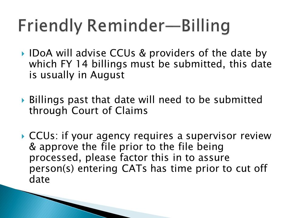  IDoA will advise CCUs & providers of the date by which FY 14 billings must be submitted, this date is usually in August  Billings past that date will need to be submitted through Court of Claims  CCUs: if your agency requires a supervisor review & approve the file prior to the file being processed, please factor this in to assure person(s) entering CATs has time prior to cut off date