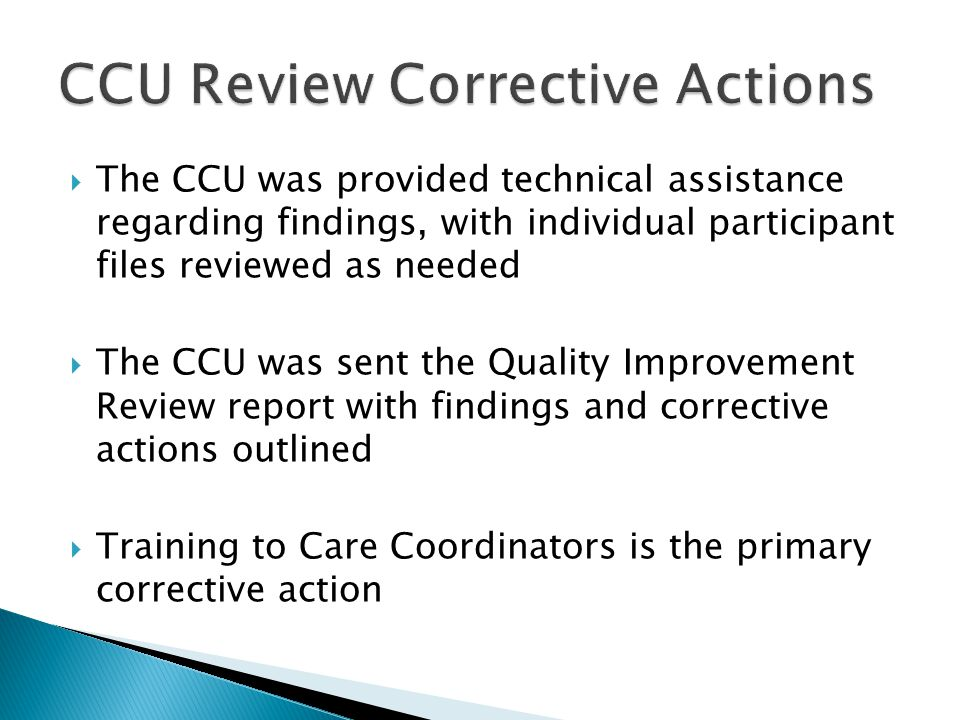  The CCU was provided technical assistance regarding findings, with individual participant files reviewed as needed  The CCU was sent the Quality Improvement Review report with findings and corrective actions outlined  Training to Care Coordinators is the primary corrective action