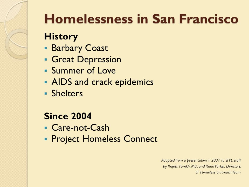 Homelessness in San Francisco History  Barbary Coast  Great Depression  Summer of Love  AIDS and crack epidemics  Shelters Since 2004  Care-not-Cash  Project Homeless Connect Adapted from a presentation in 2007 to SFPL staff by Rajesh Parekh, MD, and Rann Parker, Directors, SF Homeless Outreach Team