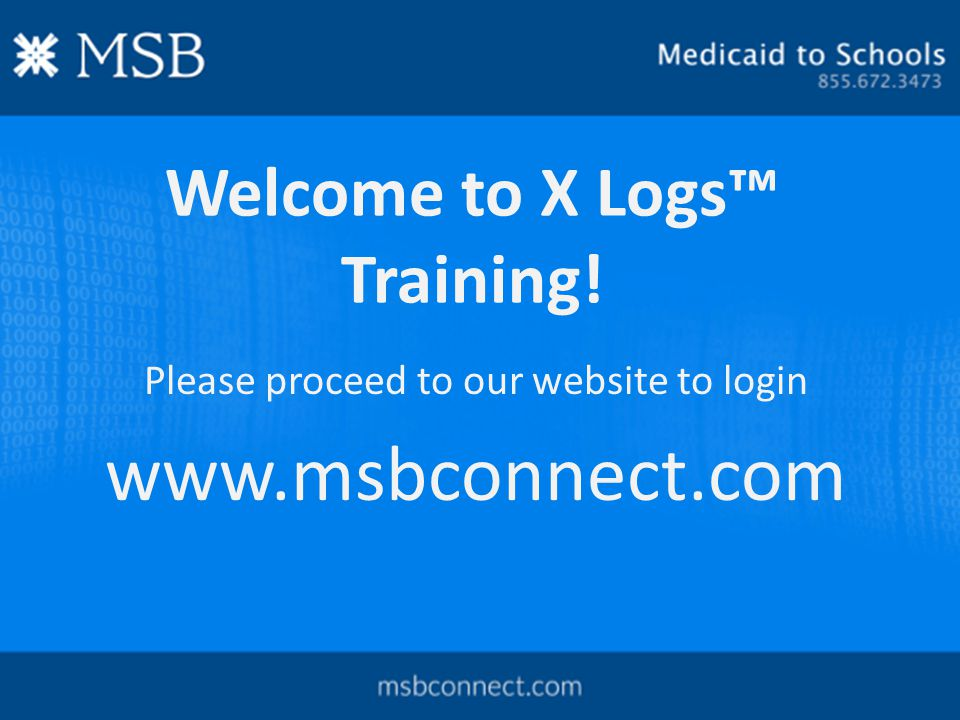 Welcome to X Logs™ Training! Please proceed to our website to login www.msbconnect.com