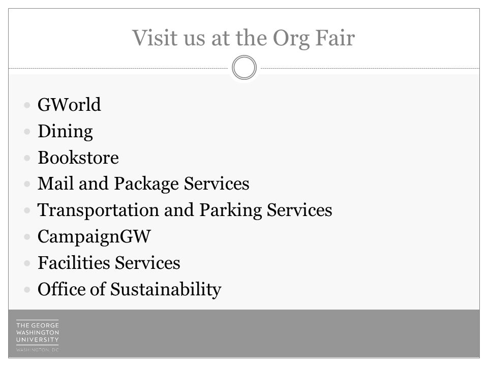 Visit us at the Org Fair GWorld Dining Bookstore Mail and Package Services Transportation and Parking Services CampaignGW Facilities Services Office of Sustainability
