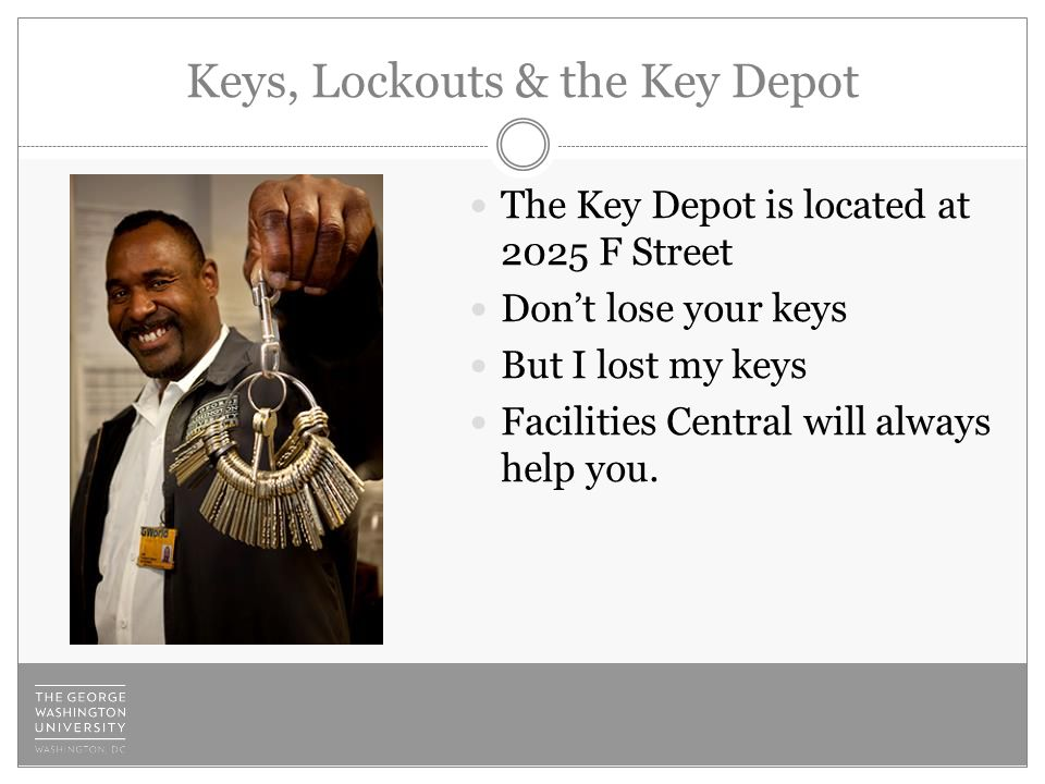 Keys, Lockouts & the Key Depot The Key Depot is located at 2025 F Street Don't lose your keys But I lost my keys Facilities Central will always help you.