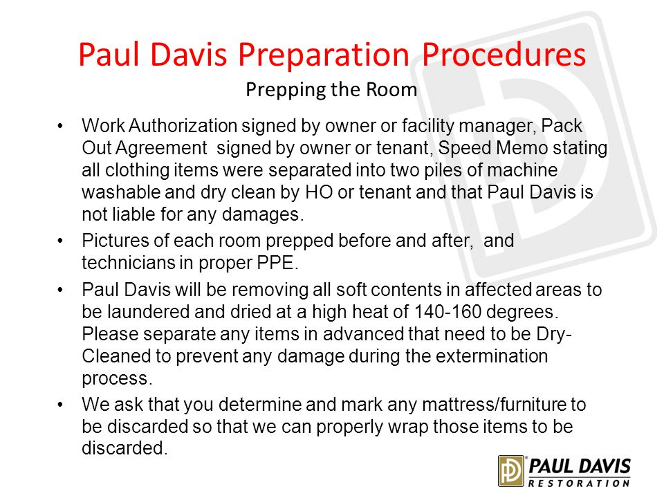 Paul Davis Preparation Procedures Prepping the Room Work Authorization signed by owner or facility manager, Pack Out Agreement signed by owner or tenant, Speed Memo stating all clothing items were separated into two piles of machine washable and dry clean by HO or tenant and that Paul Davis is not liable for any damages.