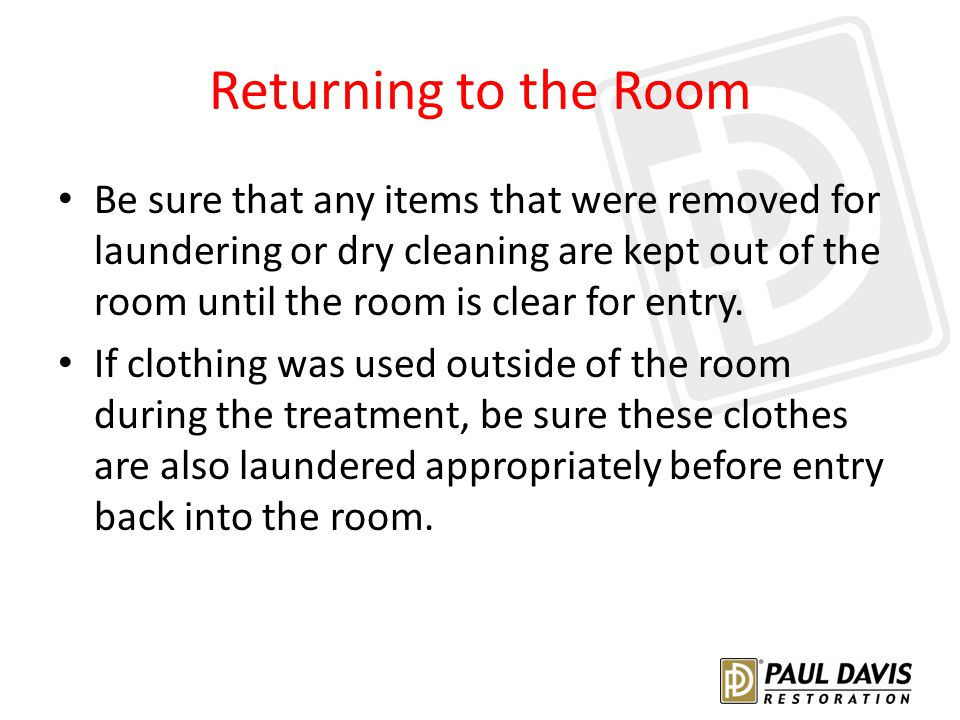 Returning to the Room Be sure that any items that were removed for laundering or dry cleaning are kept out of the room until the room is clear for entry.