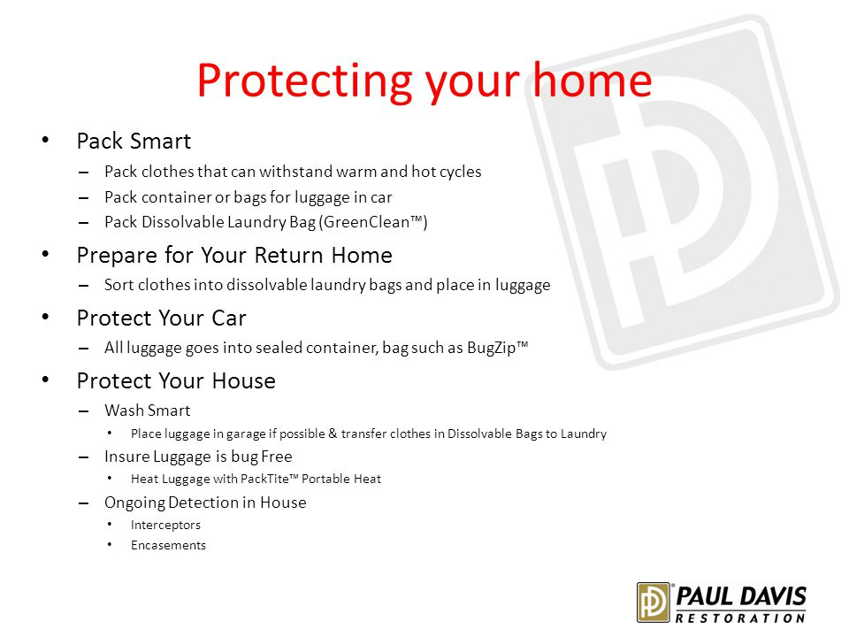 Protecting your home Pack Smart – Pack clothes that can withstand warm and hot cycles – Pack container or bags for luggage in car – Pack Dissolvable Laundry Bag (GreenClean™) Prepare for Your Return Home – Sort clothes into dissolvable laundry bags and place in luggage Protect Your Car – All luggage goes into sealed container, bag such as BugZip™ Protect Your House – Wash Smart Place luggage in garage if possible & transfer clothes in Dissolvable Bags to Laundry – Insure Luggage is bug Free Heat Luggage with PackTite™ Portable Heat – Ongoing Detection in House Interceptors Encasements