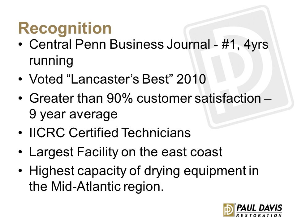 Recognition Central Penn Business Journal - #1, 4yrs running Voted Lancaster's Best 2010 Greater than 90% customer satisfaction – 9 year average IICRC Certified Technicians Largest Facility on the east coast Highest capacity of drying equipment in the Mid-Atlantic region.