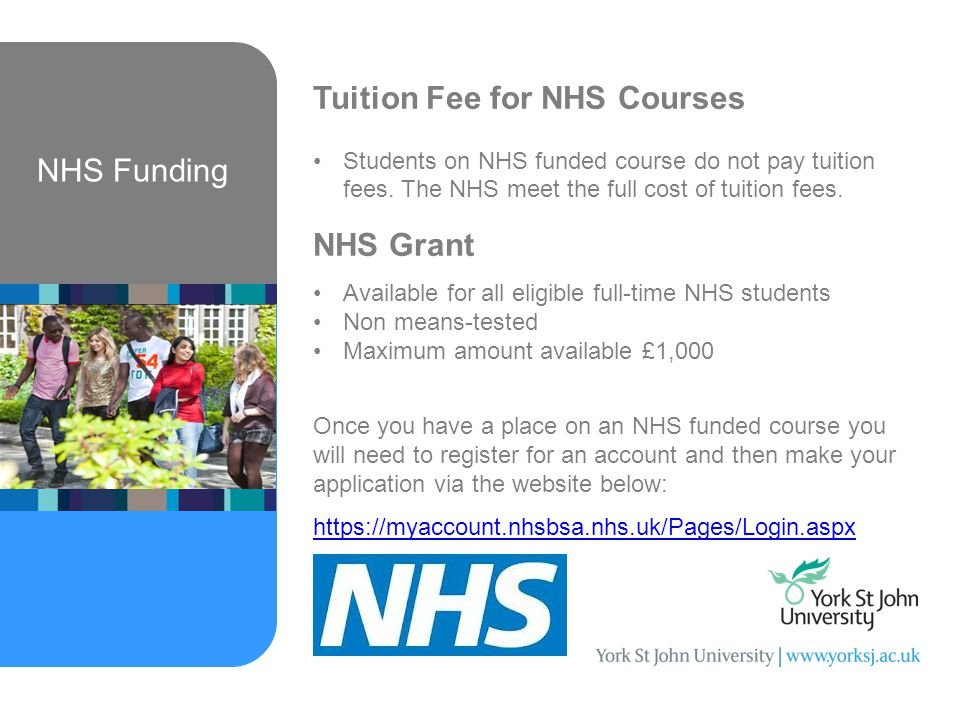 NHS Funding Tuition Fee for NHS Courses Students on NHS funded course do not pay tuition fees.