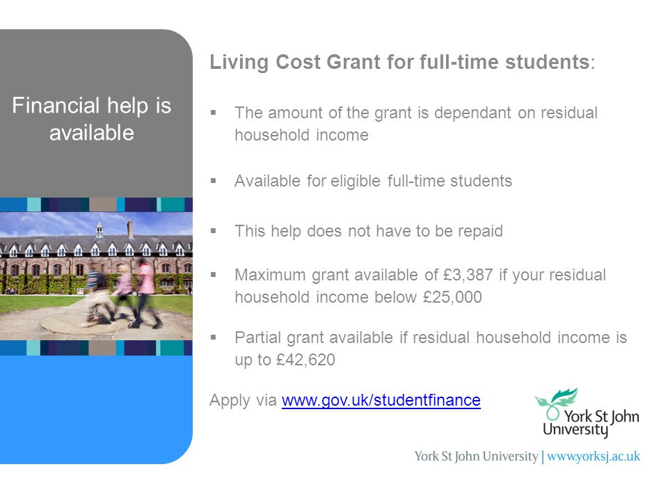 Financial help is available Living Cost Grant for full-time students:  The amount of the grant is dependant on residual household income  Available for eligible full-time students  This help does not have to be repaid  Maximum grant available of £3,387 if your residual household income below £25,000  Partial grant available if residual household income is up to £42,620 Apply via www.gov.uk/studentfinancewww.gov.uk/studentfinance