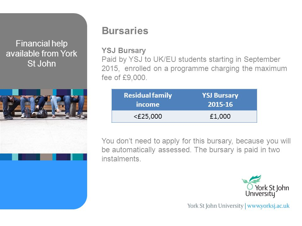 Financial help available from York St John Bursaries YSJ Bursary Paid by YSJ to UK/EU students starting in September 2015, enrolled on a programme charging the maximum fee of £9,000.